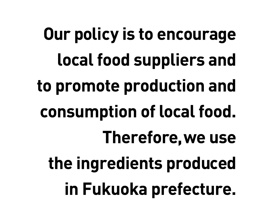Our policy is to encourage local food suppliers and to promote production and consumption of local food. Therefore, we use the ingredients produced in Fukuoka prefecture.
